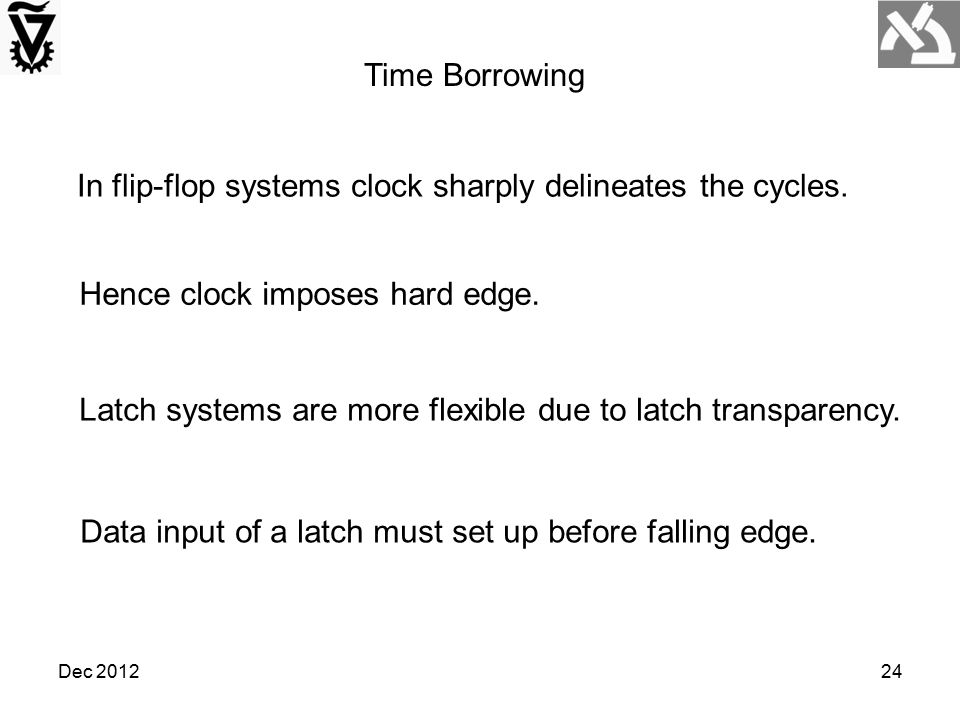 Dec 201224 Time Borrowing In flip-flop systems clock sharply delineates the cycles. Hence clock imposes hard edge. Latch systems are more flexible due