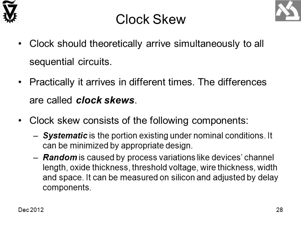Dec 201228 Clock Skew Clock should theoretically arrive simultaneously to all sequential circuits. Practically it arrives in different times. The diff