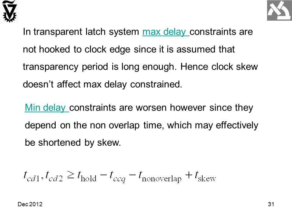 Dec 201231 In transparent latch system max delay constraints are not hooked to clock edge since it is assumed that transparency period is long enough.