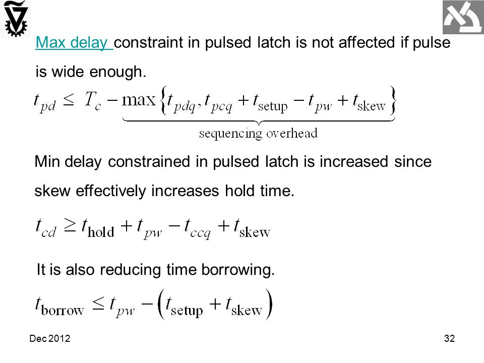 Dec 201232 Min delay constrained in pulsed latch is increased since skew effectively increases hold time. It is also reducing time borrowing. Max dela