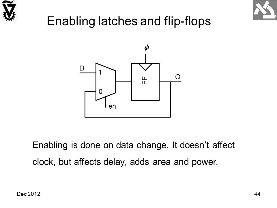 Dec 2012 Enabling latches and flip-flops FF D Q 1 0 en Enabling is done on data change. It doesn't affect clock, but affects delay, adds area and powe