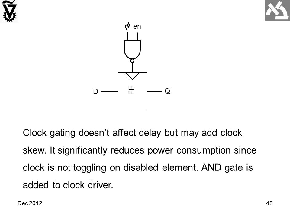 Dec 201245 Clock gating doesn't affect delay but may add clock skew. It significantly reduces power consumption since clock is not toggling on disable