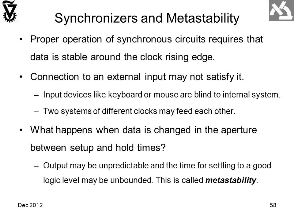 Dec 201258 Synchronizers and Metastability Proper operation of synchronous circuits requires that data is stable around the clock rising edge. Connect