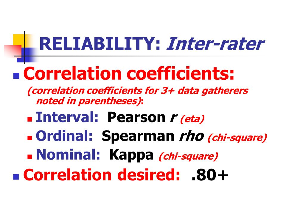 RELIABILITY: Inter-rater Correlation coefficients: (correlation coefficients for 3+ data gatherers noted in parentheses): Interval: Pearson r (eta) Ordinal: Spearman rho (chi-square) Nominal: Kappa (chi-square) Correlation desired:.80+