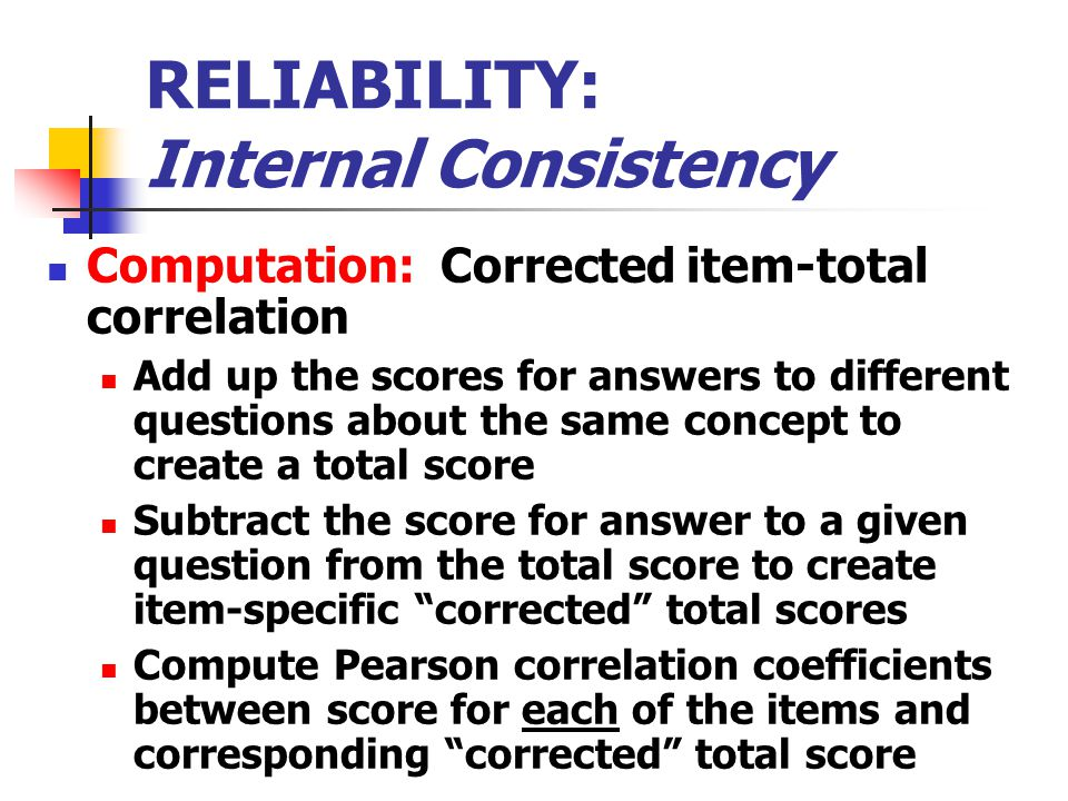 RELIABILITY: Internal Consistency Computation: Corrected item-total correlation Add up the scores for answers to different questions about the same concept to create a total score Subtract the score for answer to a given question from the total score to create item-specific corrected total scores Compute Pearson correlation coefficients between score for each of the items and corresponding corrected total score