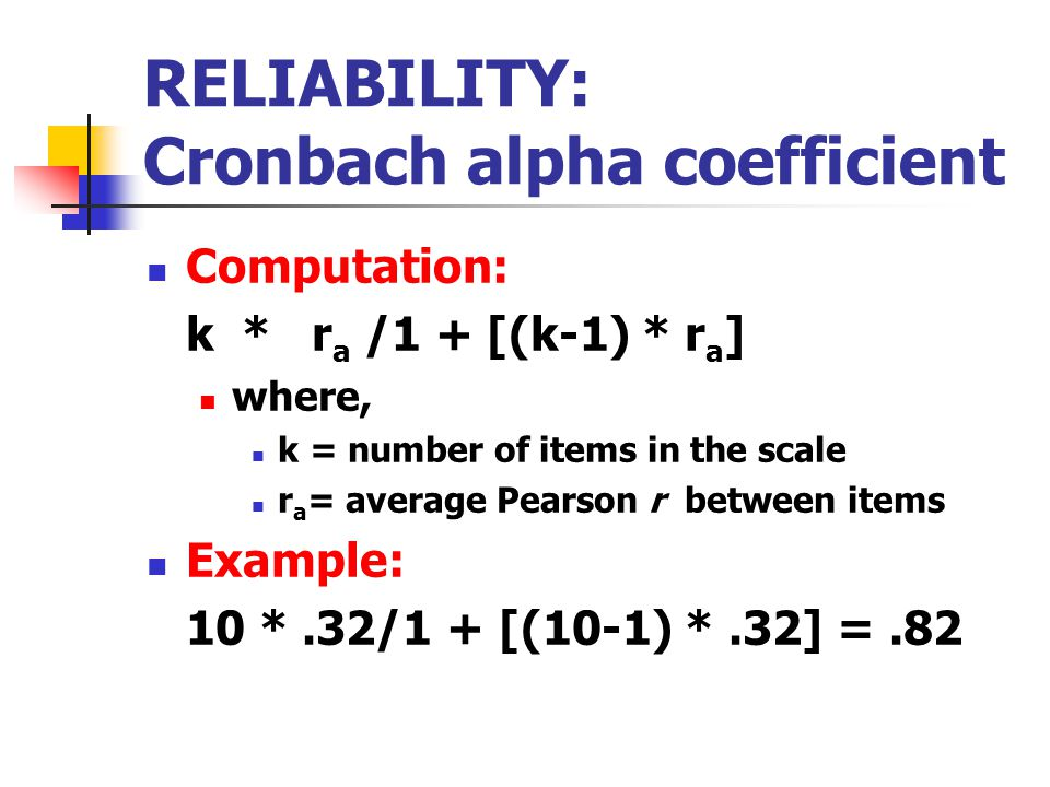 RELIABILITY: Cronbach alpha coefficient Computation: k * r a /1 + [(k-1) * r a ] where, k = number of items in the scale r a = average Pearson r between items Example: 10 *.32/1 + [(10-1) *.32] =.82