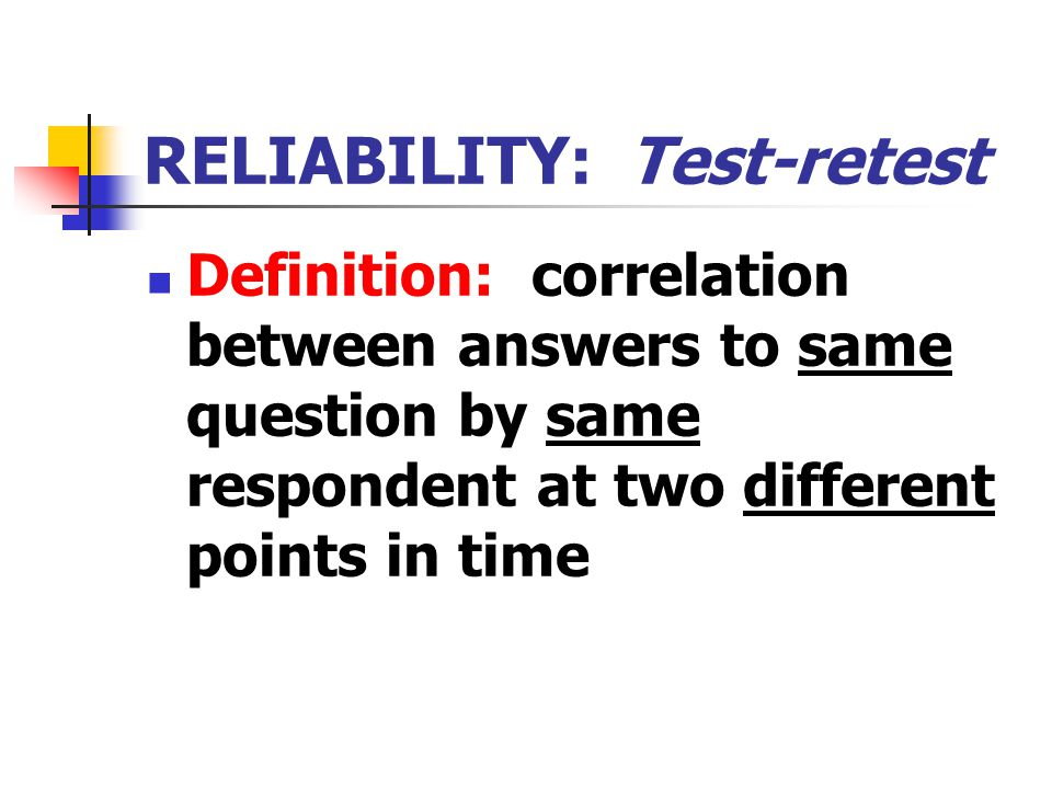 RELIABILITY: Test-retest Definition: correlation between answers to same question by same respondent at two different points in time