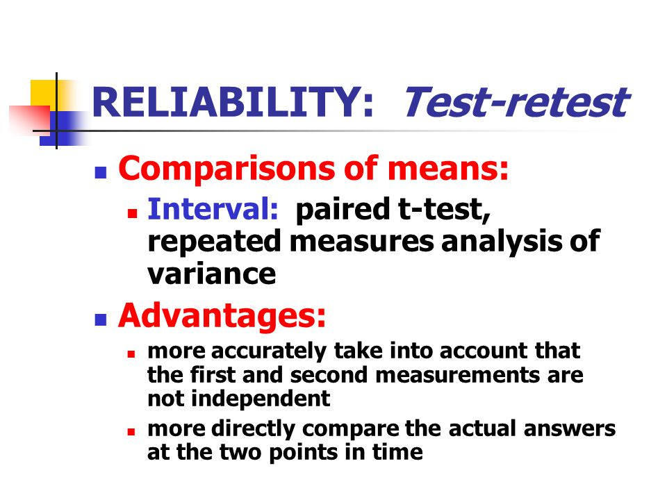RELIABILITY: Test-retest Comparisons of means: Interval: paired t-test, repeated measures analysis of variance Advantages: more accurately take into account that the first and second measurements are not independent more directly compare the actual answers at the two points in time