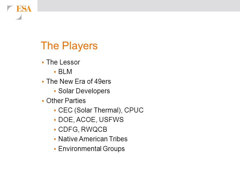 The Players The Lessor BLM The New Era of 49ers Solar Developers Other Parties CEC (Solar Thermal), CPUC DOE, ACOE, USFWS CDFG, RWQCB Native American