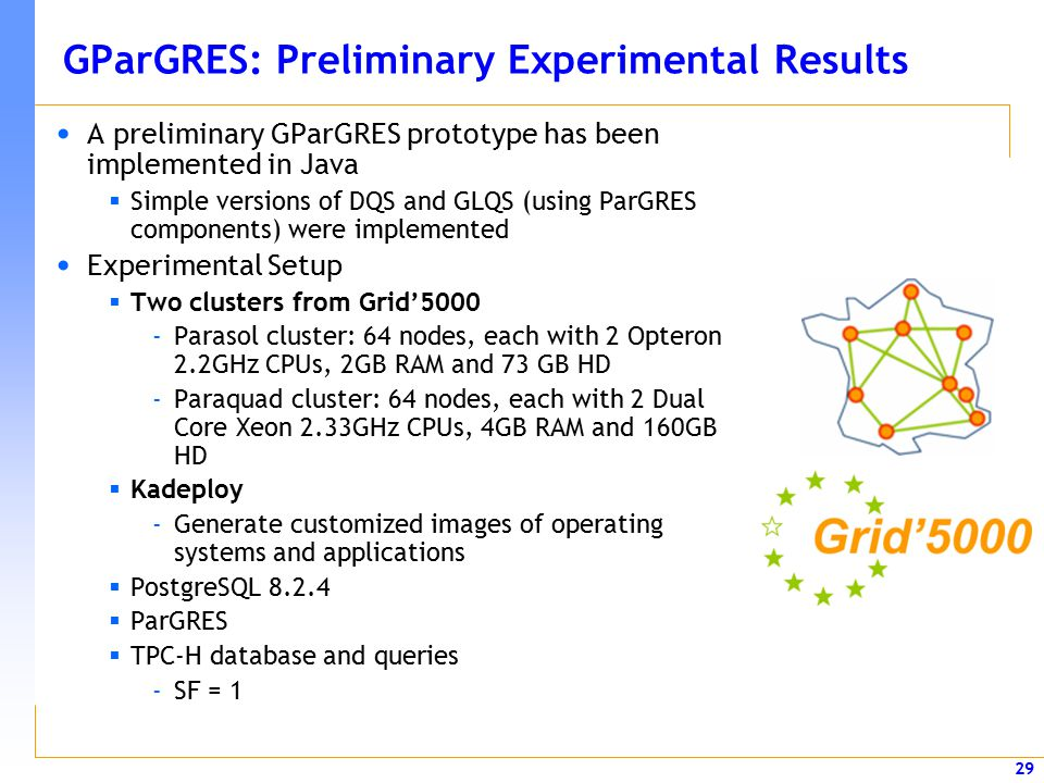 29 GParGRES: Preliminary Experimental Results A preliminary GParGRES prototype has been implemented in Java  Simple versions of DQS and GLQS (using ParGRES components) were implemented Experimental Setup  Two clusters from Grid'5000 -Parasol cluster: 64 nodes, each with 2 Opteron 2.2GHz CPUs, 2GB RAM and 73 GB HD -Paraquad cluster: 64 nodes, each with 2 Dual Core Xeon 2.33GHz CPUs, 4GB RAM and 160GB HD  Kadeploy -Generate customized images of operating systems and applications  PostgreSQL 8.2.4  ParGRES  TPC-H database and queries -SF = 1
