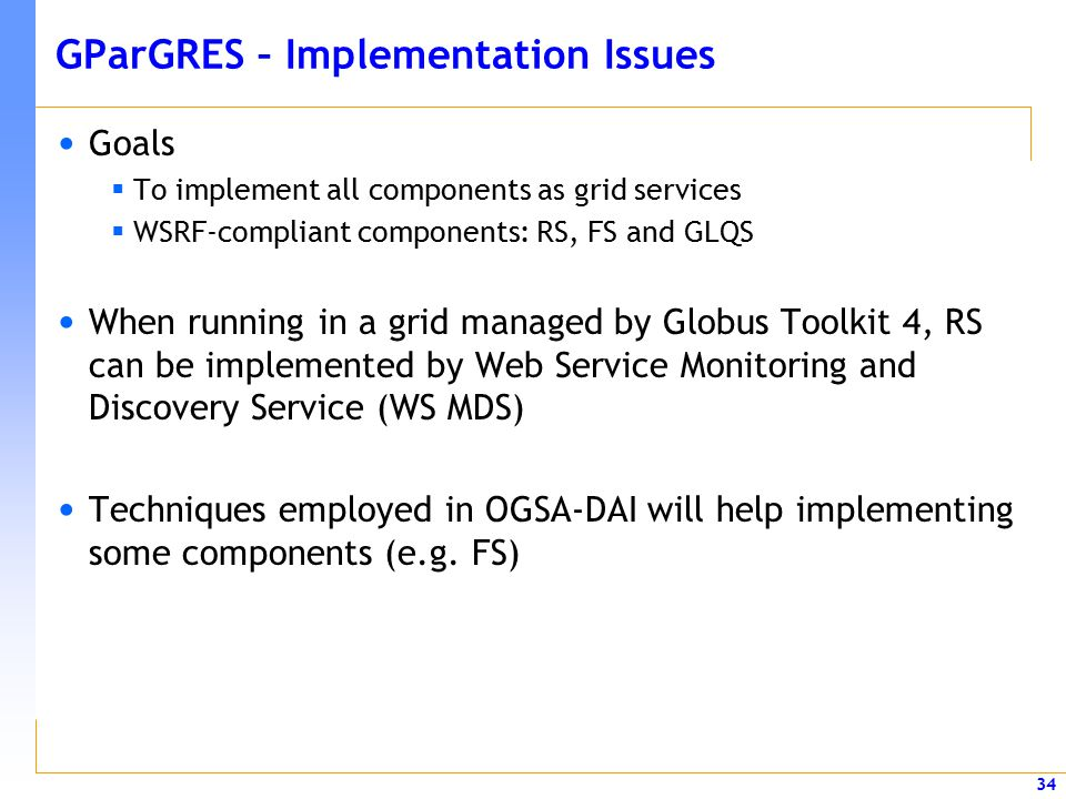 34 GParGRES – Implementation Issues Goals  To implement all components as grid services  WSRF-compliant components: RS, FS and GLQS When running in a grid managed by Globus Toolkit 4, RS can be implemented by Web Service Monitoring and Discovery Service (WS MDS) Techniques employed in OGSA-DAI will help implementing some components (e.g.