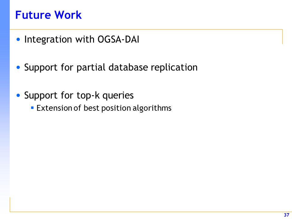37 Future Work Integration with OGSA-DAI Support for partial database replication Support for top-k queries  Extension of best position algorithms