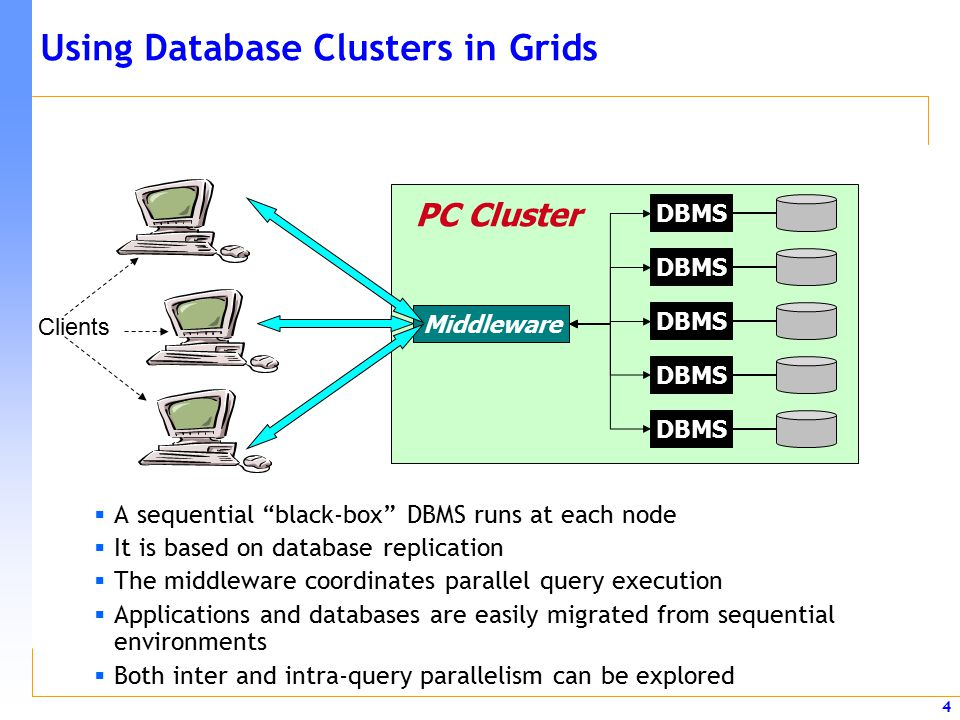 4 Using Database Clusters in Grids  A sequential black-box DBMS runs at each node  It is based on database replication  The middleware coordinates parallel query execution  Applications and databases are easily migrated from sequential environments  Both inter and intra-query parallelism can be explored Middleware DBMS PC Cluster Clients