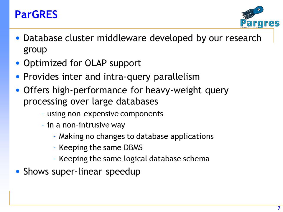 7 ParGRES Database cluster middleware developed by our research group Optimized for OLAP support Provides inter and intra-query parallelism Offers high-performance for heavy-weight query processing over large databases -using non-expensive components -in a non-intrusive way -Making no changes to database applications -Keeping the same DBMS -Keeping the same logical database schema Shows super-linear speedup