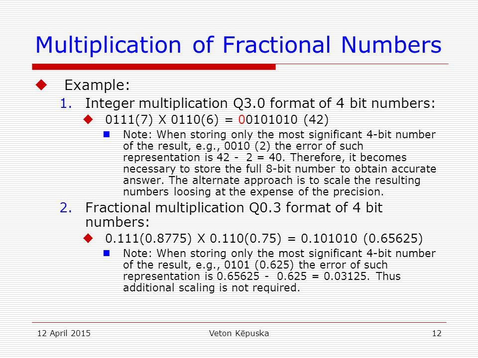 12 April 2015Veton Këpuska12 Multiplication of Fractional Numbers  Example: 1.Integer multiplication Q3.0 format of 4 bit numbers:  0111(7) X 0110(6