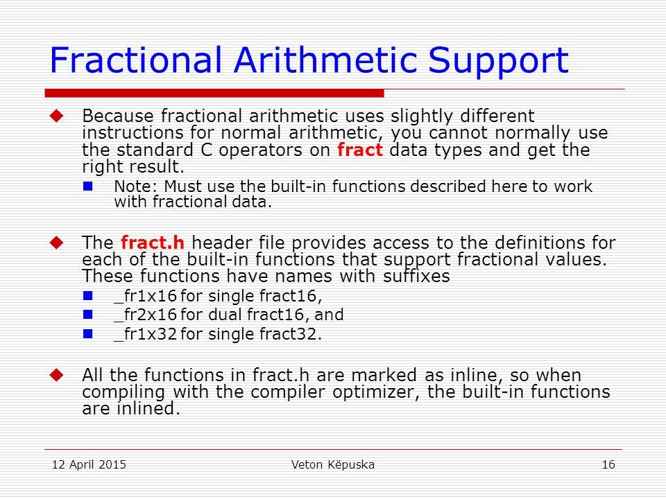 12 April 2015Veton Këpuska16 Fractional Arithmetic Support  Because fractional arithmetic uses slightly different instructions for normal arithmetic,