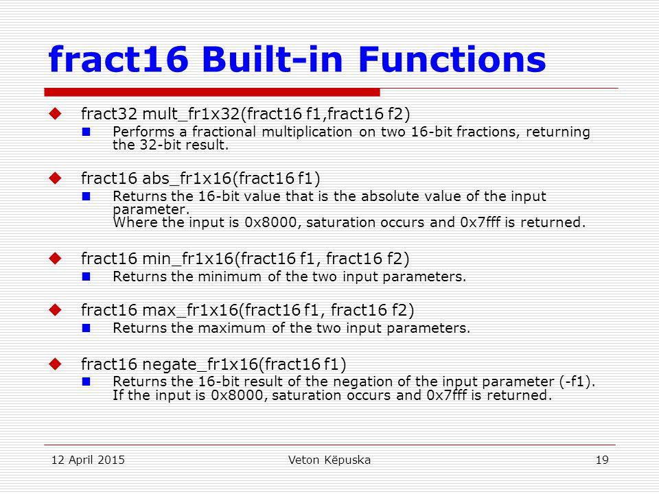 12 April 2015Veton Këpuska19 fract16 Built-in Functions  fract32 mult_fr1x32(fract16 f1,fract16 f2) Performs a fractional multiplication on two 16-bi