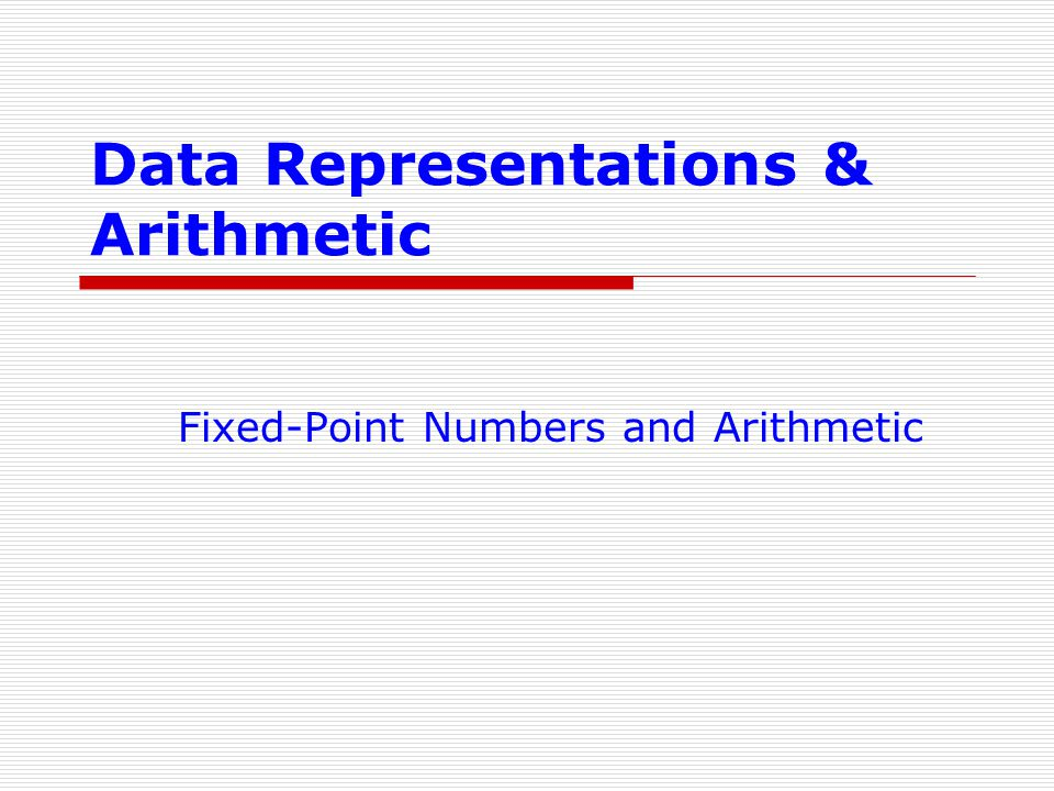 Data Representations & Arithmetic Fixed-Point Numbers and Arithmetic