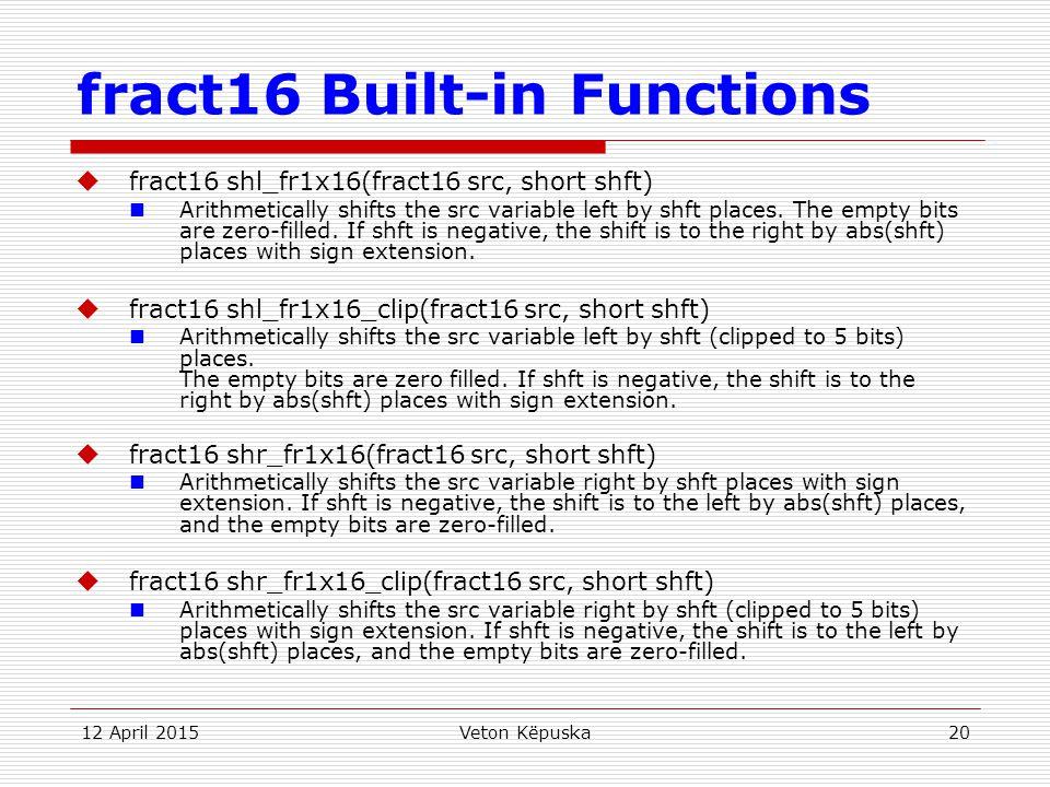 12 April 2015Veton Këpuska20 fract16 Built-in Functions  fract16 shl_fr1x16(fract16 src, short shft) Arithmetically shifts the src variable left by s