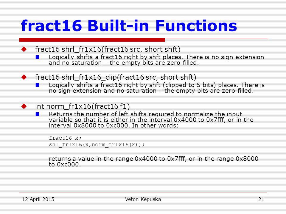 12 April 2015Veton Këpuska21 fract16 Built-in Functions  fract16 shrl_fr1x16(fract16 src, short shft) Logically shifts a fract16 right by shft places
