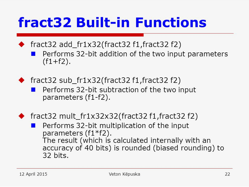 12 April 2015Veton Këpuska22 fract32 Built-in Functions  fract32 add_fr1x32(fract32 f1,fract32 f2) Performs 32-bit addition of the two input paramete