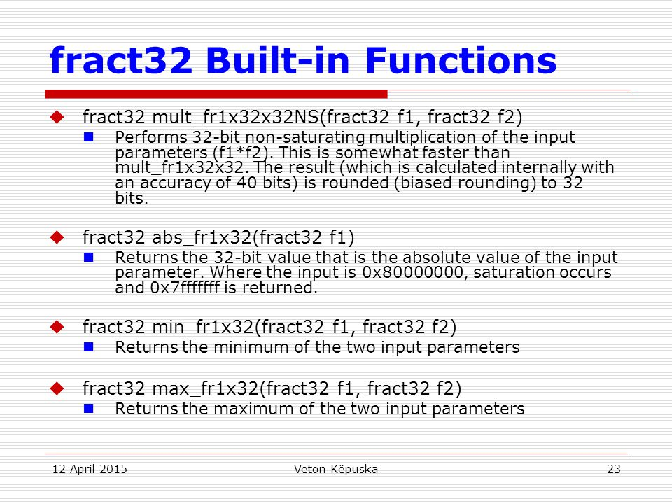 12 April 2015Veton Këpuska23 fract32 Built-in Functions  fract32 mult_fr1x32x32NS(fract32 f1, fract32 f2) Performs 32-bit non-saturating multiplicati