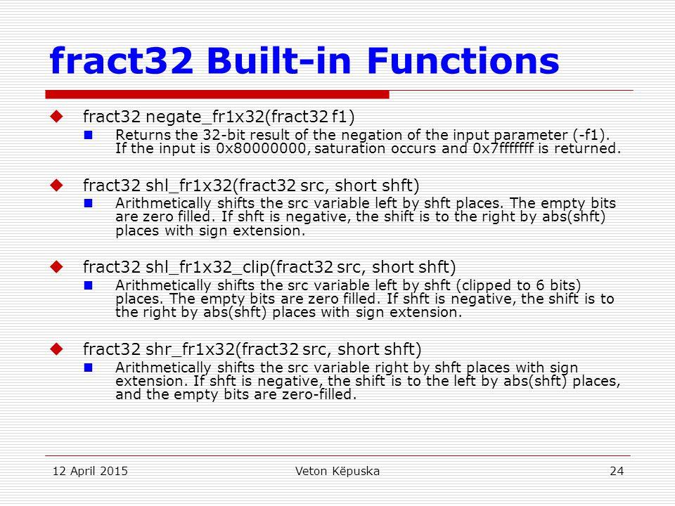 12 April 2015Veton Këpuska24 fract32 Built-in Functions  fract32 negate_fr1x32(fract32 f1) Returns the 32-bit result of the negation of the input par