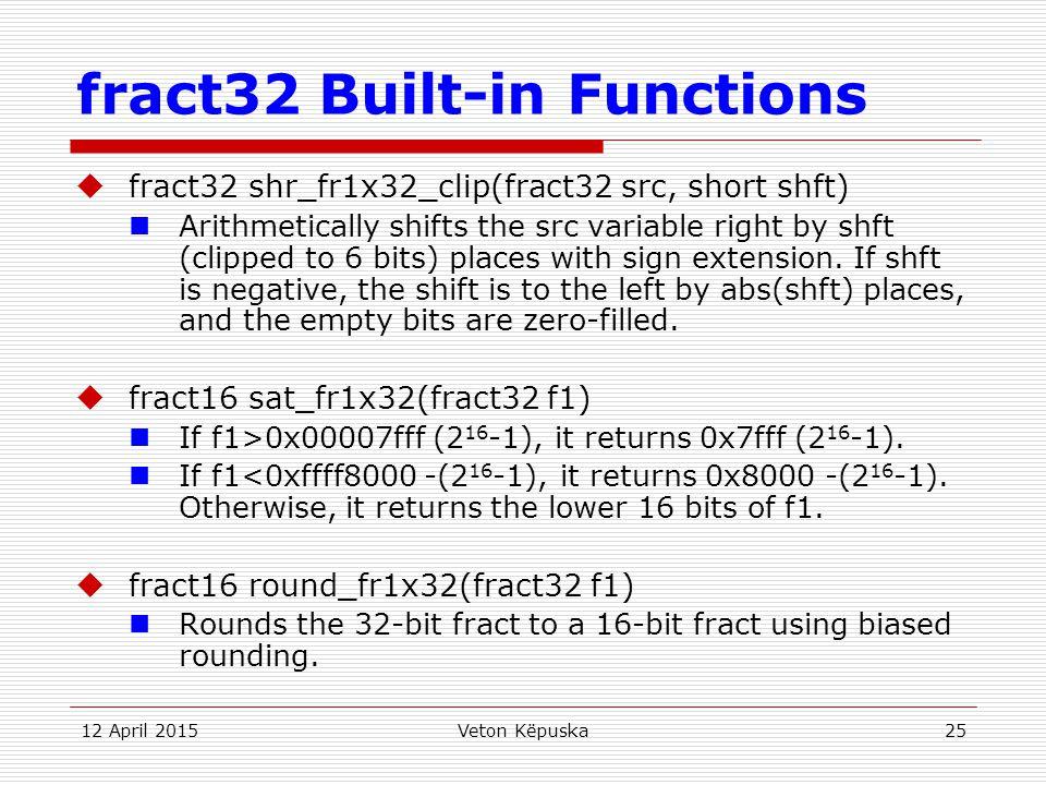 12 April 2015Veton Këpuska25 fract32 Built-in Functions  fract32 shr_fr1x32_clip(fract32 src, short shft) Arithmetically shifts the src variable righ