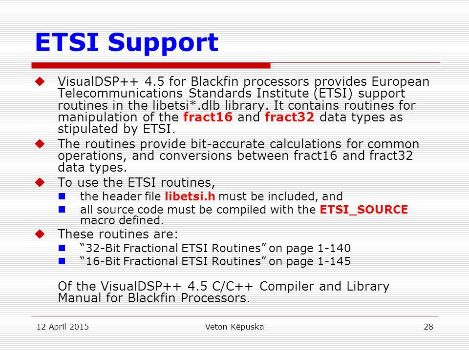 12 April 2015Veton Këpuska28 ETSI Support  VisualDSP++ 4.5 for Blackfin processors provides European Telecommunications Standards Institute (ETSI) su