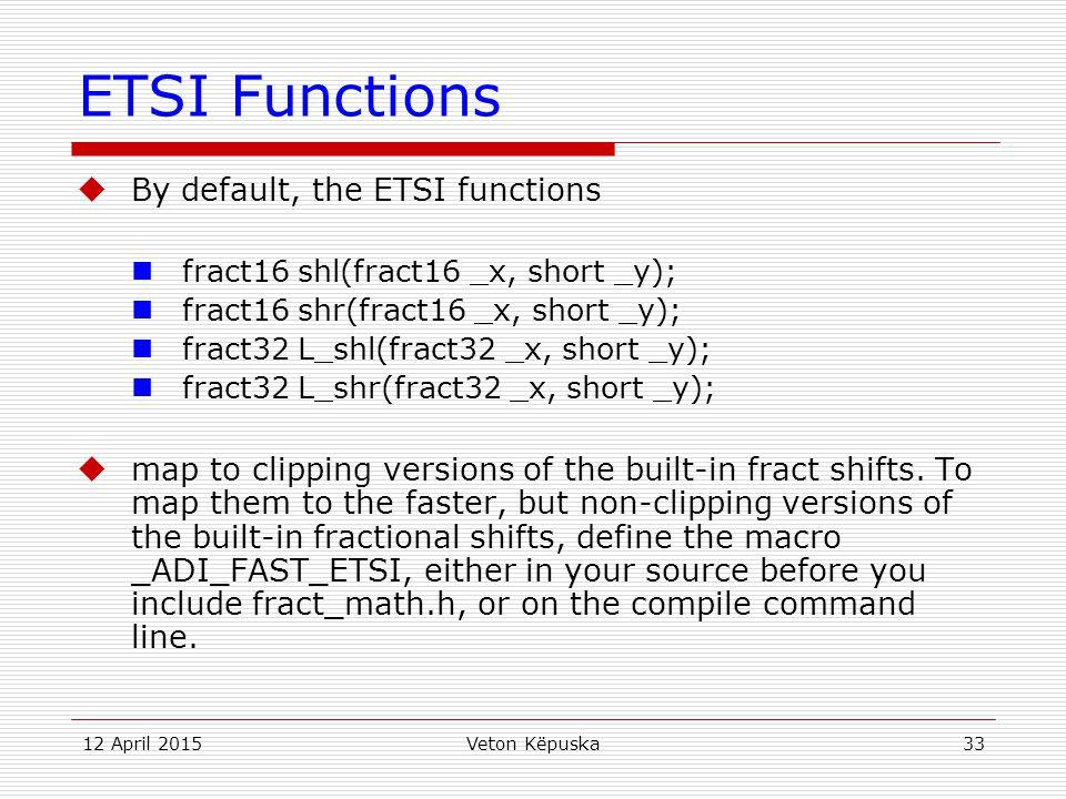 12 April 2015Veton Këpuska33 ETSI Functions  By default, the ETSI functions fract16 shl(fract16 _x, short _y); fract16 shr(fract16 _x, short _y); fra