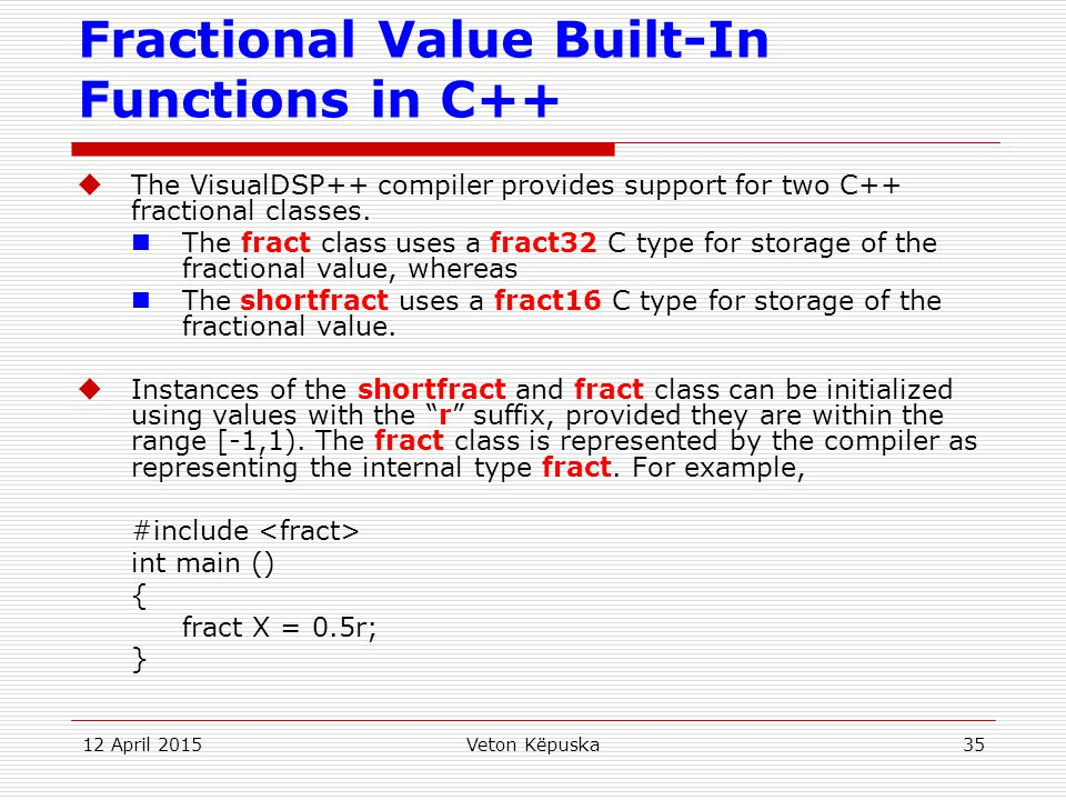 12 April 2015Veton Këpuska35 Fractional Value Built-In Functions in C++  The VisualDSP++ compiler provides support for two C++ fractional classes. Th
