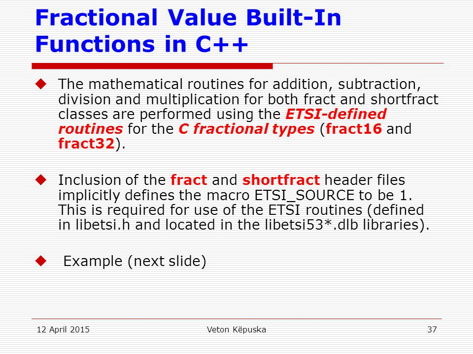 12 April 2015Veton Këpuska37 Fractional Value Built-In Functions in C++  The mathematical routines for addition, subtraction, division and multiplica