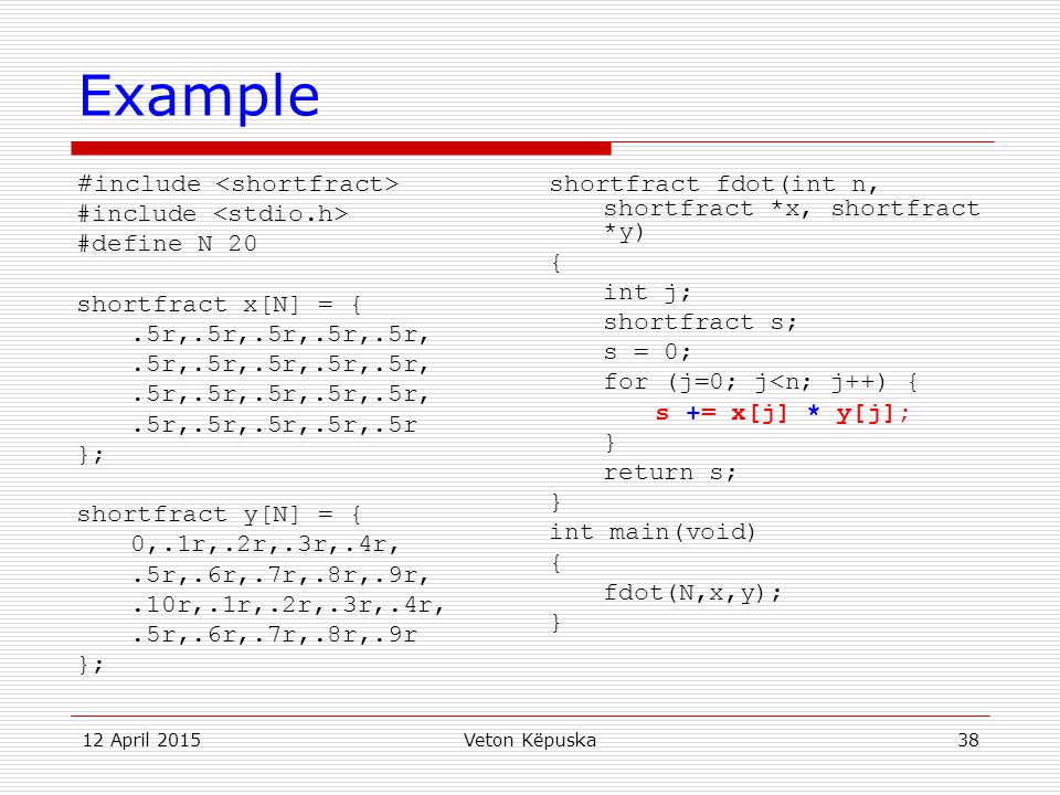 12 April 2015Veton Këpuska38 Example # include #define N 20 shortfract x[N] = {.5r,.5r,.5r,.5r,.5r,.5r,.5r,.5r,.5r,.5r }; shortfract y[N] = { 0,.1r,.2