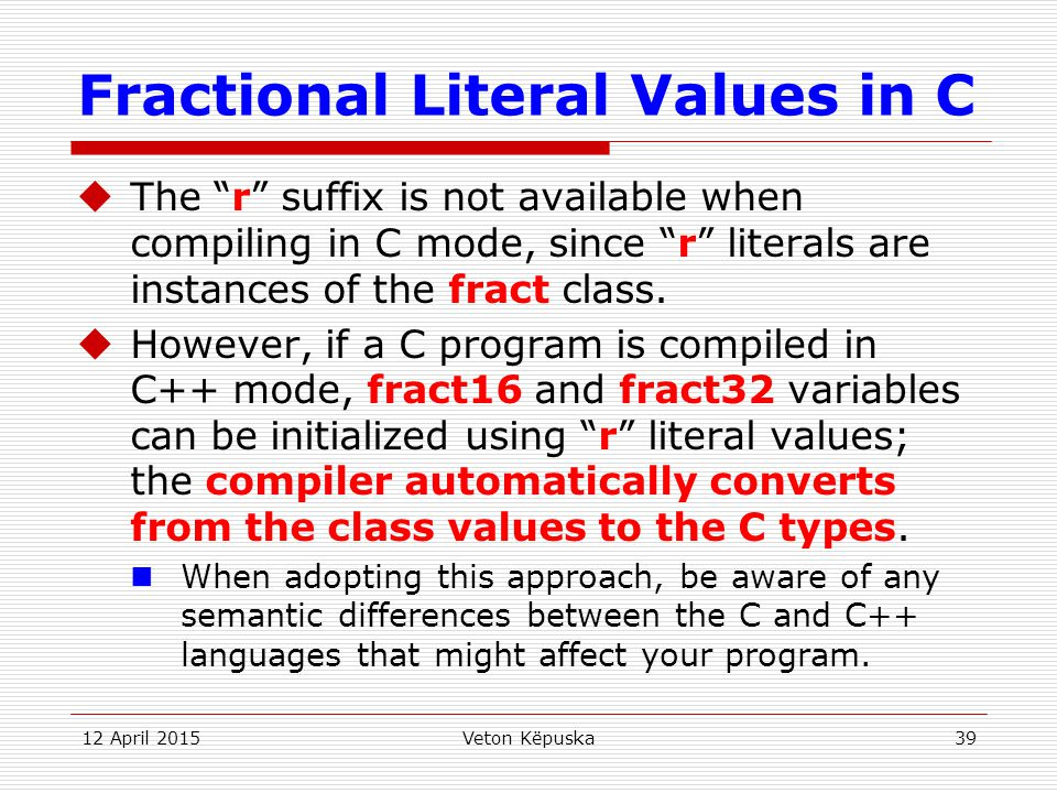 """12 April 2015Veton Këpuska39 Fractional Literal Values in C  The """"r"""" suffix is not available when compiling in C mode, since """"r"""" literals are instanc"""