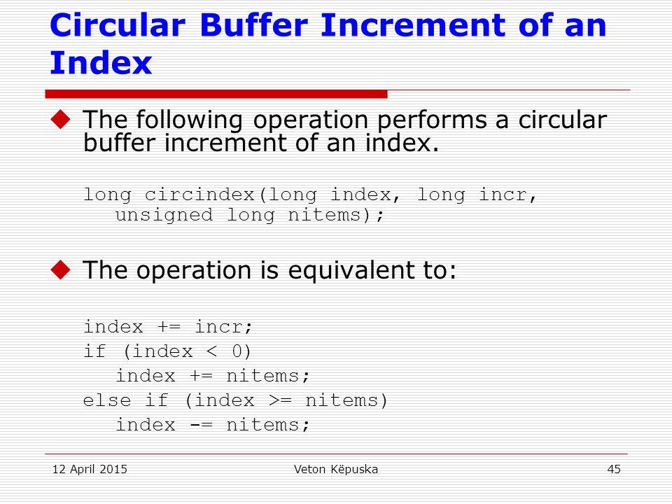 12 April 2015Veton Këpuska45 Circular Buffer Increment of an Index  The following operation performs a circular buffer increment of an index. long ci