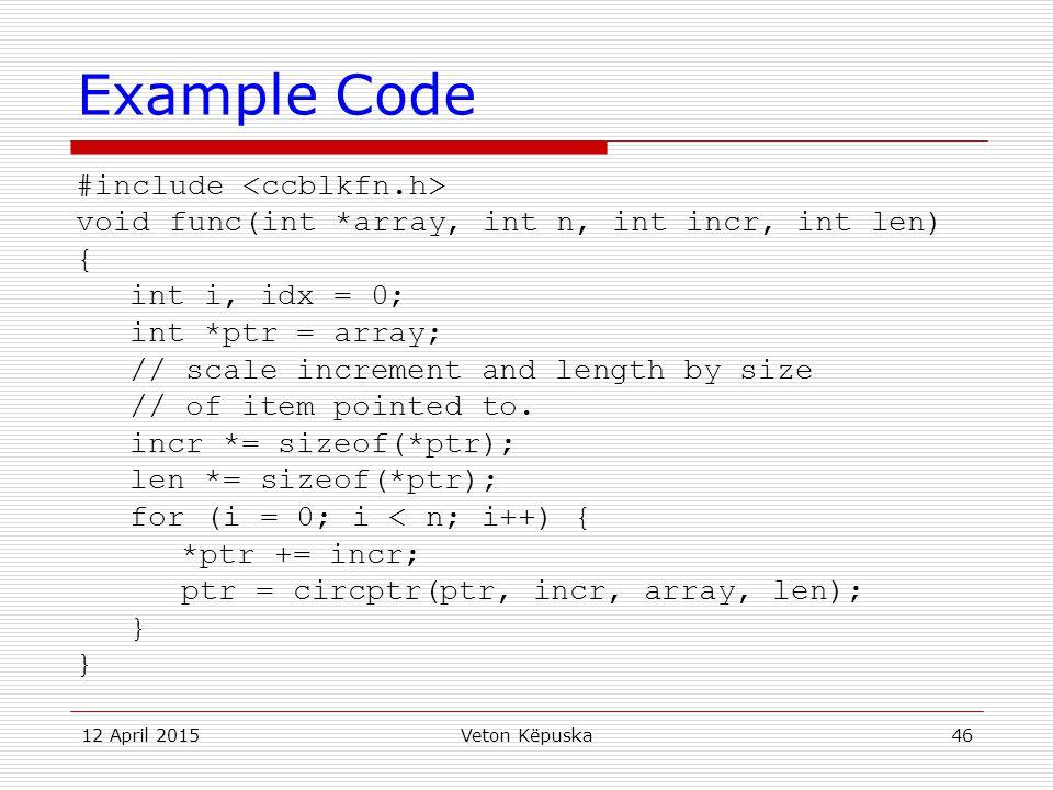 12 April 2015Veton Këpuska46 Example Code #include void func(int *array, int n, int incr, int len) { int i, idx = 0; int *ptr = array; // scale increm