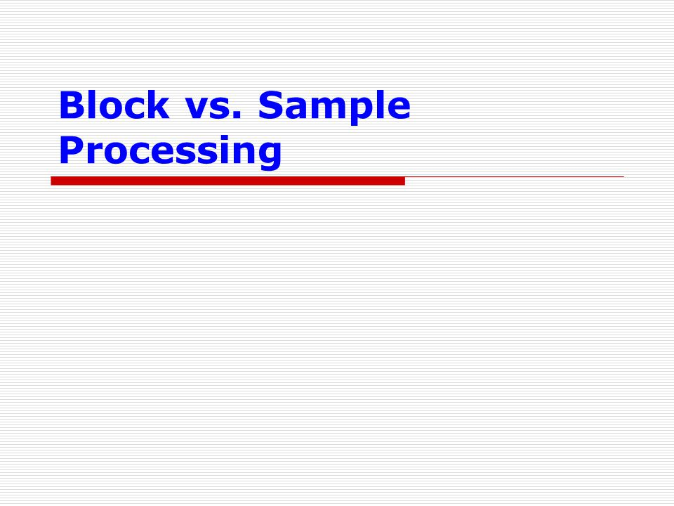 Block vs. Sample Processing