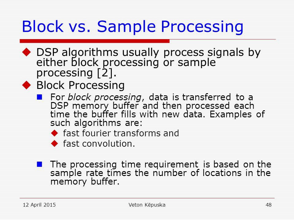 12 April 2015Veton Këpuska48 Block vs. Sample Processing  DSP algorithms usually process signals by either block processing or sample processing [2].