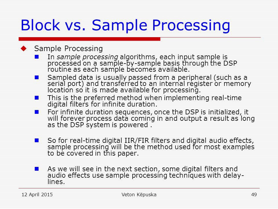 12 April 2015Veton Këpuska49 Block vs. Sample Processing  Sample Processing In sample processing algorithms, each input sample is processed on a samp