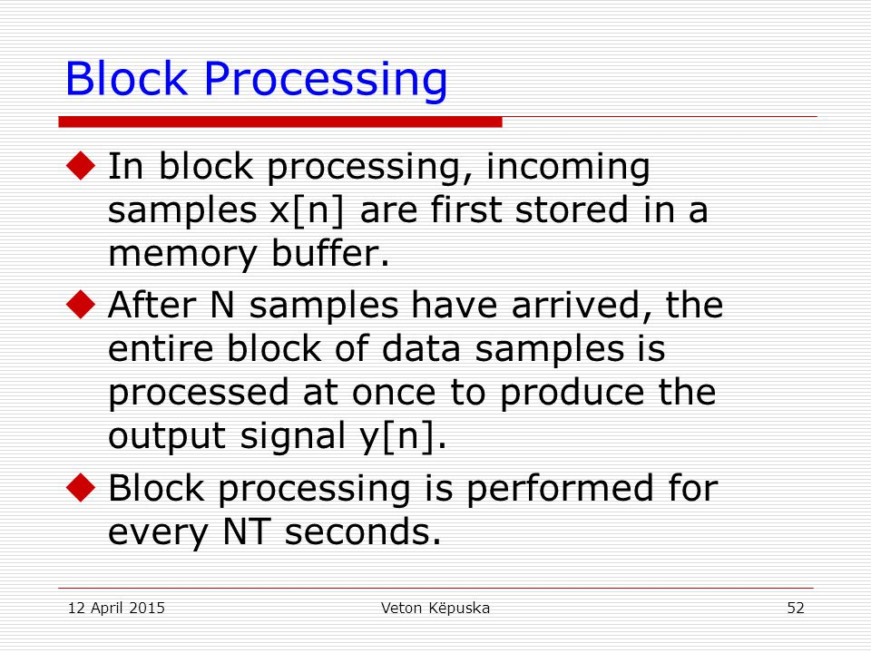 12 April 2015Veton Këpuska52 Block Processing  In block processing, incoming samples x[n] are first stored in a memory buffer.  After N samples have