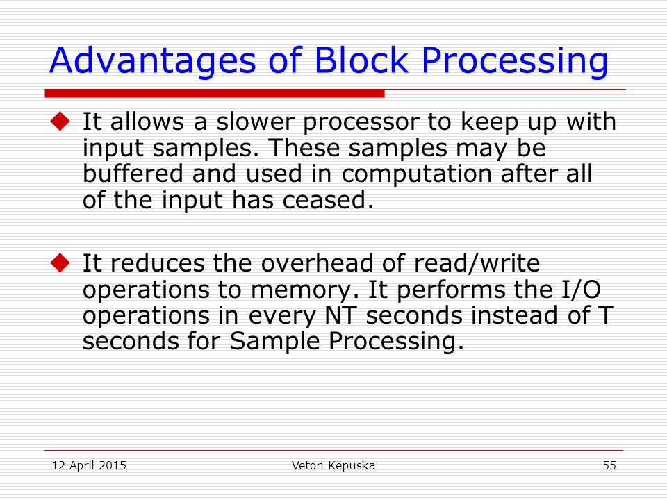 12 April 2015Veton Këpuska55 Advantages of Block Processing  It allows a slower processor to keep up with input samples. These samples may be buffere