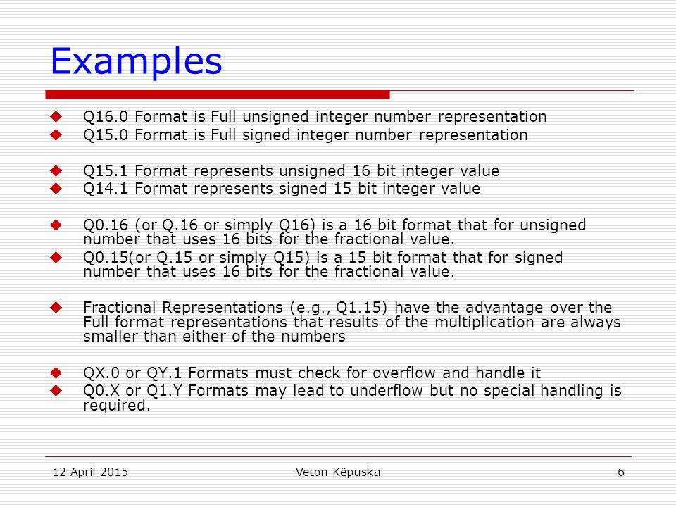 12 April 2015Veton Këpuska6 Examples  Q16.0 Format is Full unsigned integer number representation  Q15.0 Format is Full signed integer number repres