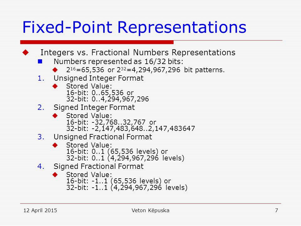 12 April 2015Veton Këpuska7 Fixed-Point Representations  Integers vs. Fractional Numbers Representations Numbers represented as 16/32 bits:  2 16 =6