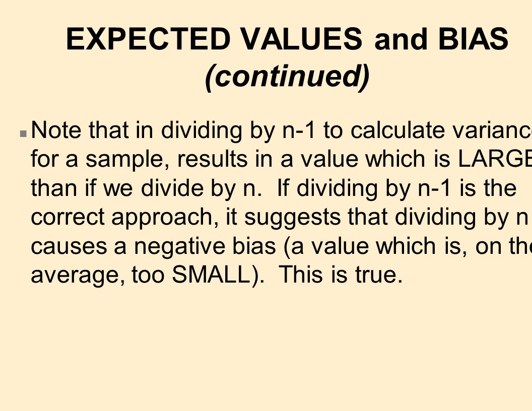EXPECTED VALUES and BIAS (continued) n Note that in dividing by n-1 to calculate variance for a sample, results in a value which is LARGER than if we divide by n.