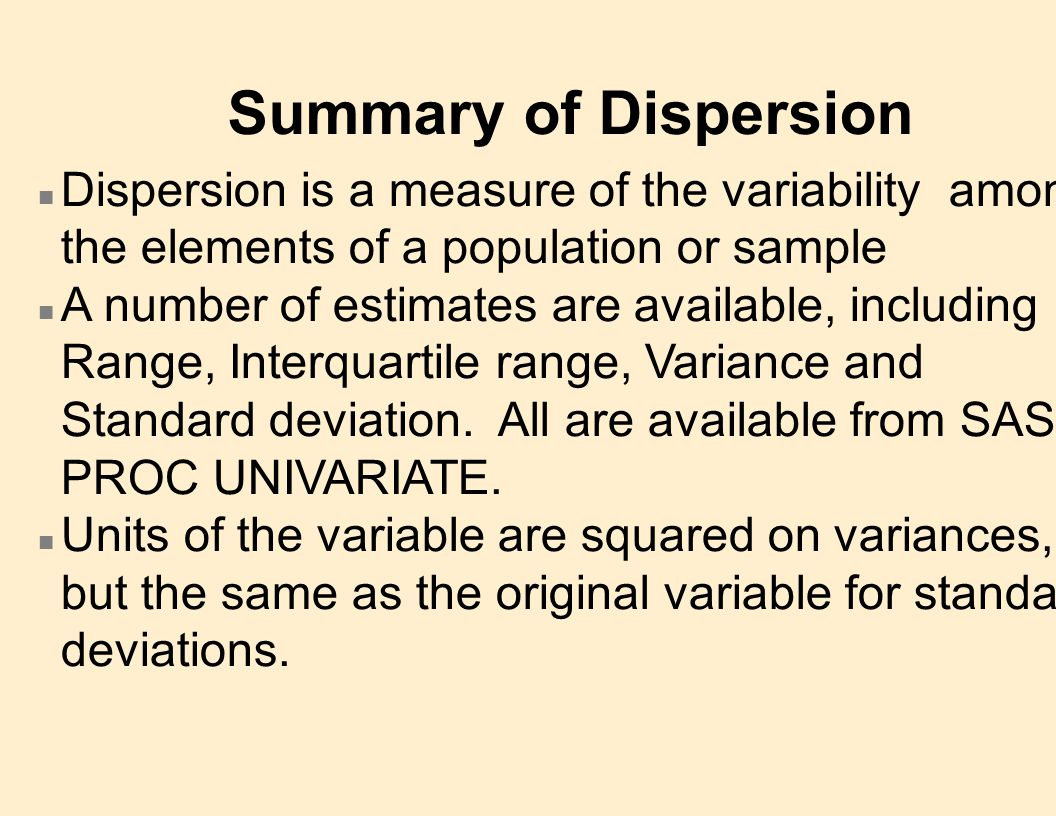 Summary of Dispersion n Dispersion is a measure of the variability among the elements of a population or sample n A number of estimates are available, including Range, Interquartile range, Variance and Standard deviation.