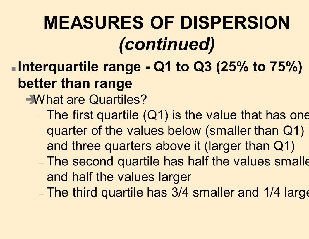 MEASURES OF DISPERSION (continued) n Interquartile range - Q1 to Q3 (25% to 75%) better than range è What are Quartiles.