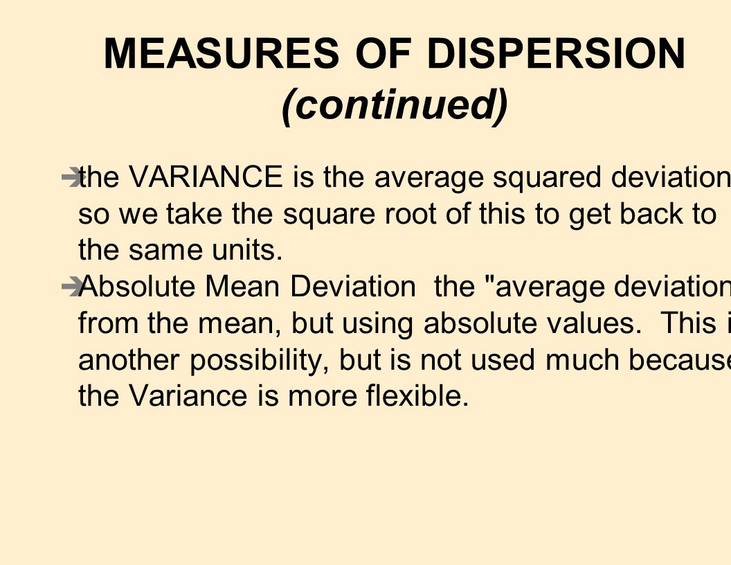 n A valid, useful measure of dispersion should è use all of the available information è be independent of other parameters (and statistics) for large data sets è be capable of being expressed in the same units as the variables è be small when the spread among the points in the data set is small, and large when the spread is wider.