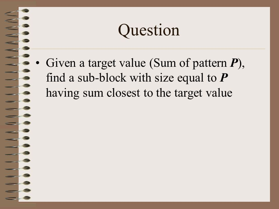 Question Given a target value (Sum of pattern P), find a sub-block with size equal to P having sum closest to the target value