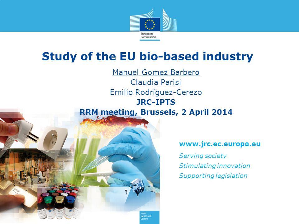 www.jrc.ec.europa.eu Serving society Stimulating innovation Supporting legislation Study of the EU bio-based industry Manuel Gomez Barbero Claudia Parisi Emilio Rodríguez-Cerezo JRC-IPTS RRM meeting, Brussels, 2 April 2014