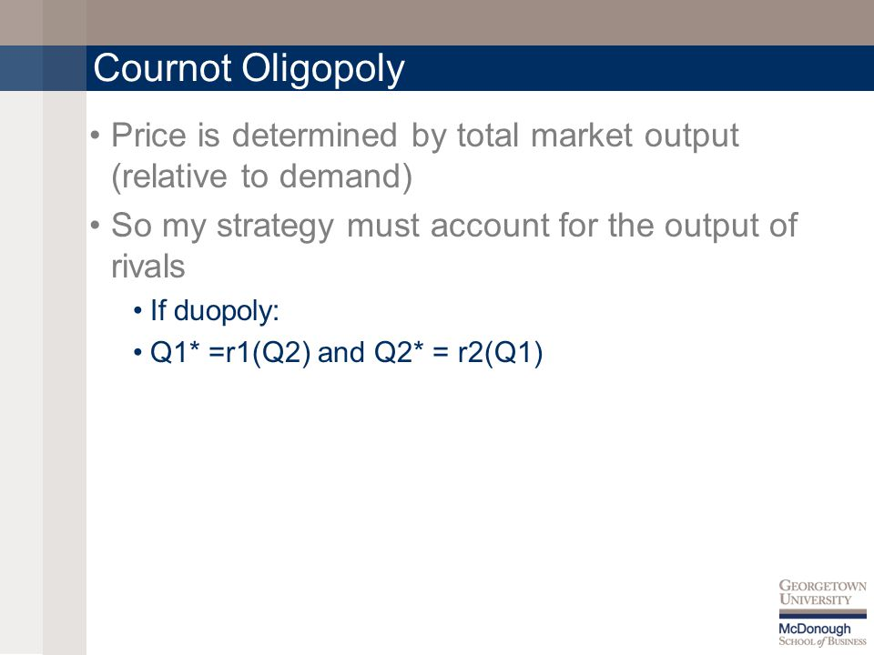Cournot Oligopoly Price is determined by total market output (relative to demand) So my strategy must account for the output of rivals If duopoly: Q1* =r1(Q2) and Q2* = r2(Q1)